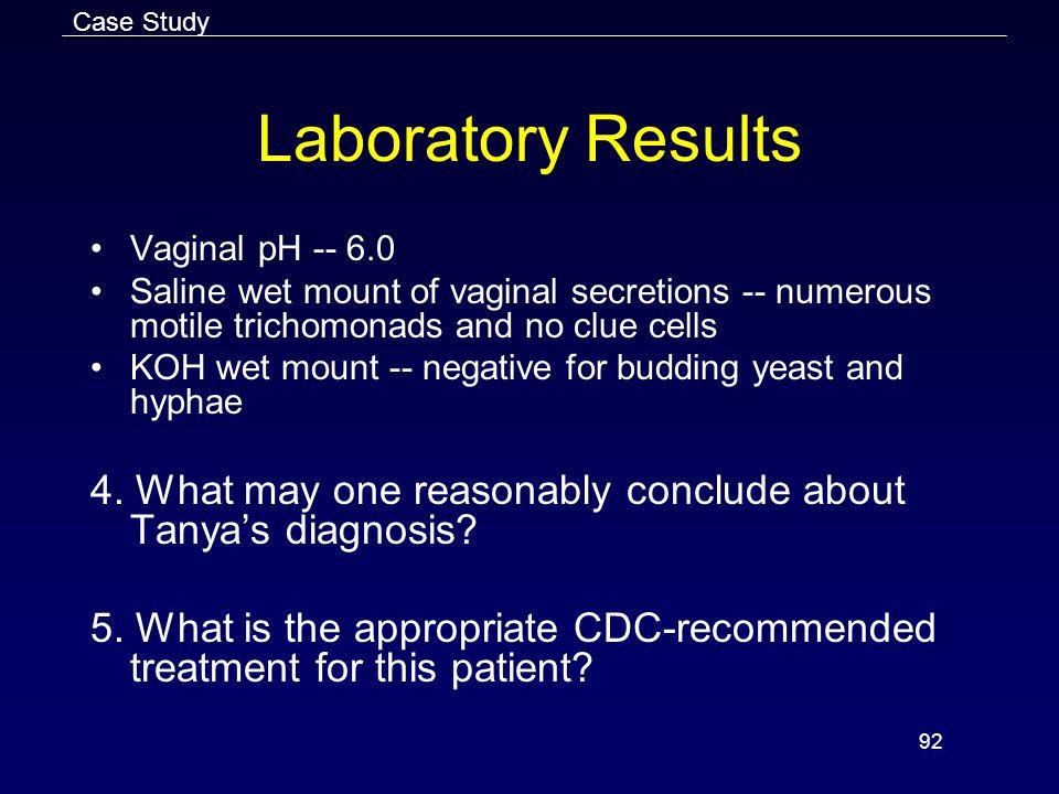 Case Study Laboratory Results. Vaginal pH -- 6.0. Saline wet mount of vaginal secretions -- numerous motile trichomonads and no clue cells.