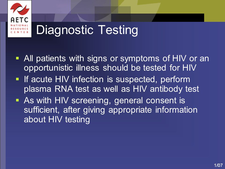 Diagnostic Testing All patients with signs or symptoms of HIV or an opportunistic illness should be tested for HIV.