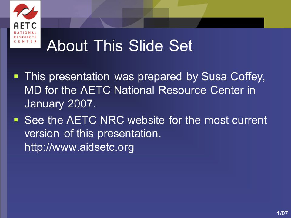 About This Slide Set This presentation was prepared by Susa Coffey, MD for the AETC National Resource Center in January 2007.