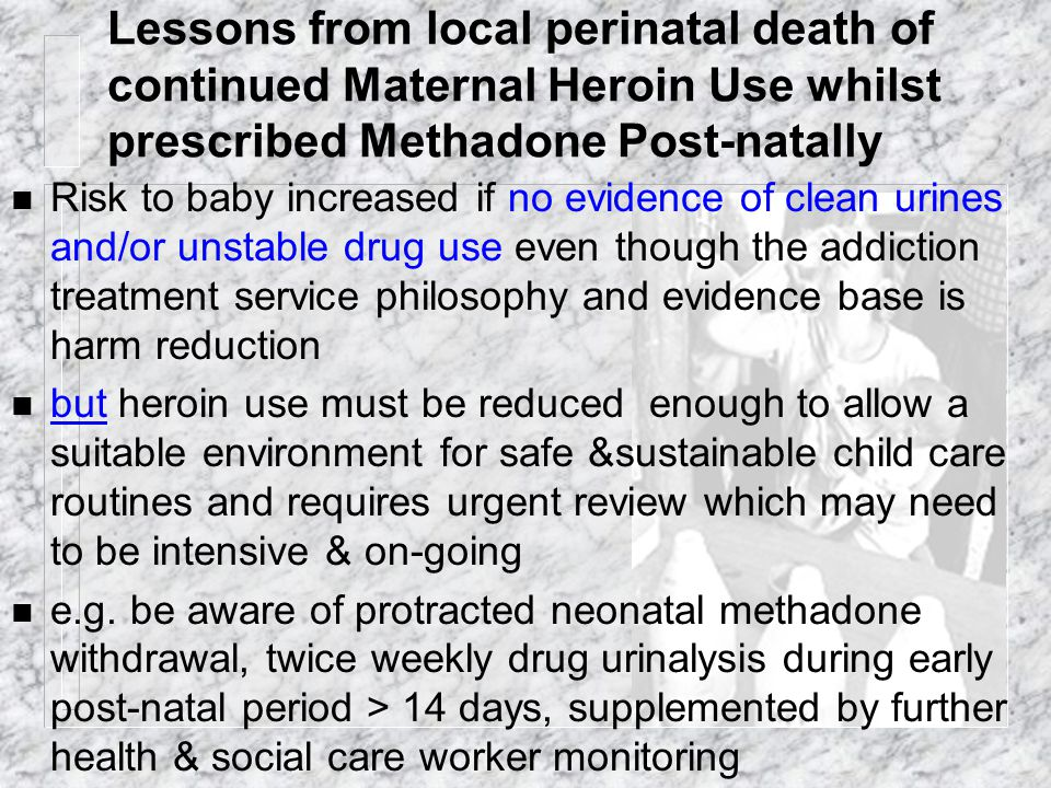 Lessons from local perinatal death of continued Maternal Heroin Use whilst prescribed Methadone Post-natally