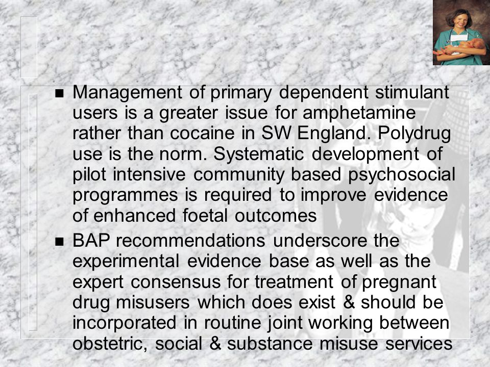 Management of primary dependent stimulant users is a greater issue for amphetamine rather than cocaine in SW England. Polydrug use is the norm. Systematic development of pilot intensive community based psychosocial programmes is required to improve evidence of enhanced foetal outcomes