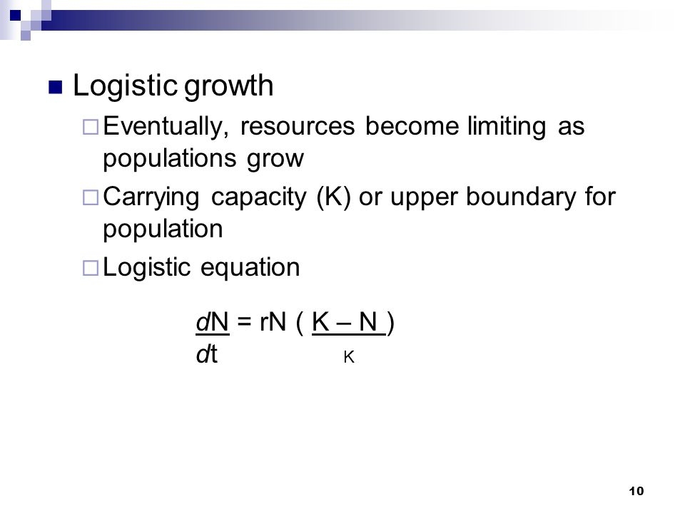 Logistic growth Eventually, resources become limiting as populations grow. Carrying capacity (K) or upper boundary for population.