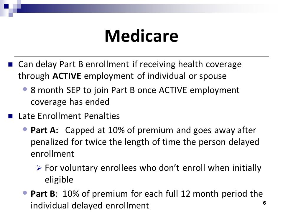 Medicare Can delay Part B enrollment if receiving health coverage through ACTIVE employment of individual or spouse.