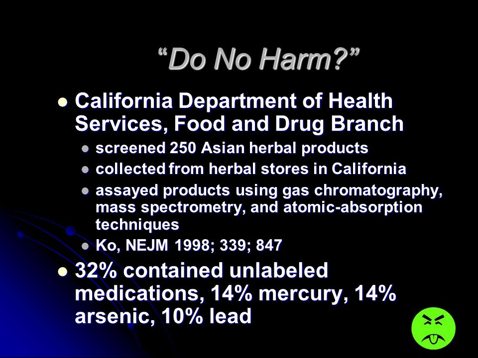 Do No Harm California Department of Health Services, Food and Drug Branch. screened 250 Asian herbal products.