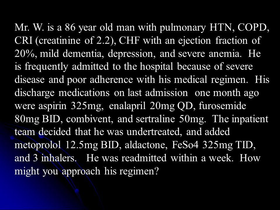 Mr. W. is a 86 year old man with pulmonary HTN, COPD, CRI (creatinine of 2.2), CHF with an ejection fraction of 20%, mild dementia, depression, and severe anemia. He is frequently admitted to the hospital because of severe disease and poor adherence with his medical regimen. His discharge medications on last admission one month ago were aspirin 325mg, enalapril 20mg QD, furosemide 80mg BID, combivent, and sertraline 50mg. The inpatient team decided that he was undertreated, and added metoprolol 12.5mg BID, aldactone, FeSo4 325mg TID, and 3 inhalers. He was readmitted within a week. How might you approach his regimen