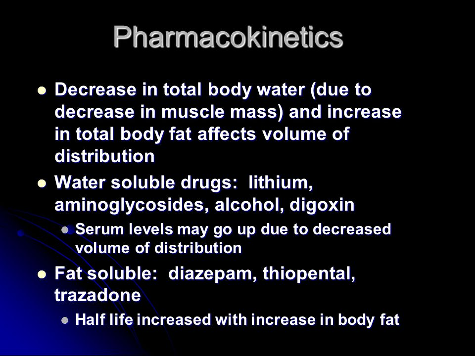 Pharmacokinetics Decrease in total body water (due to decrease in muscle mass) and increase in total body fat affects volume of distribution.