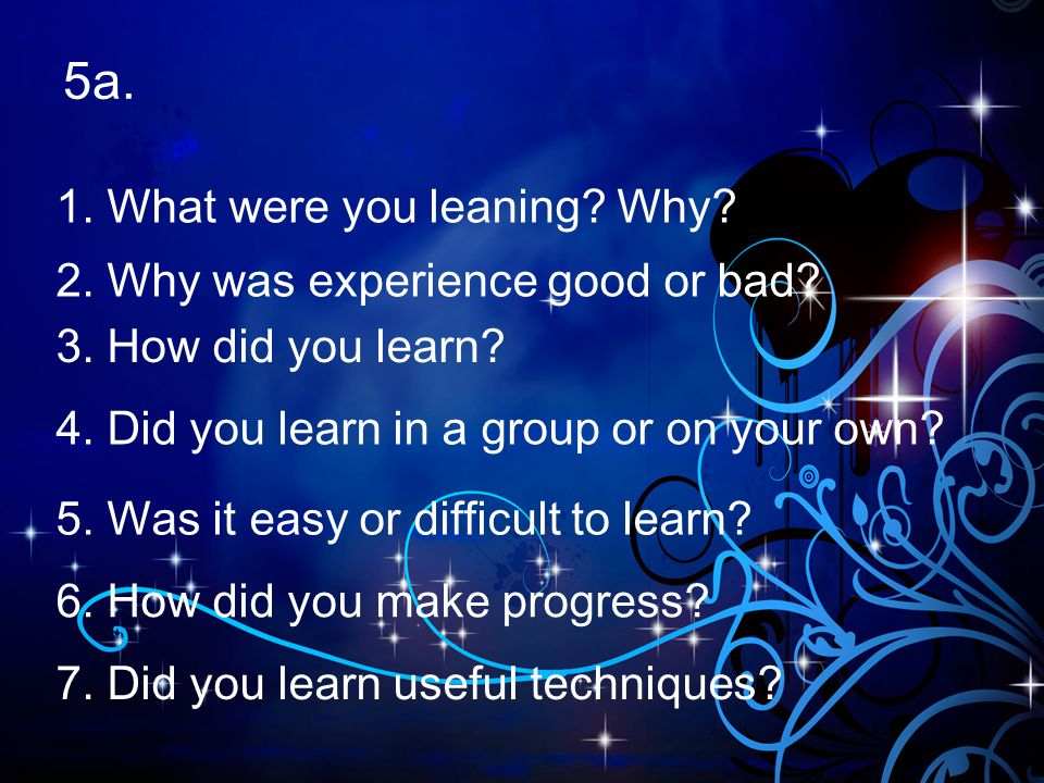 5a. 1. What were you leaning Why 2. Why was experience good or bad