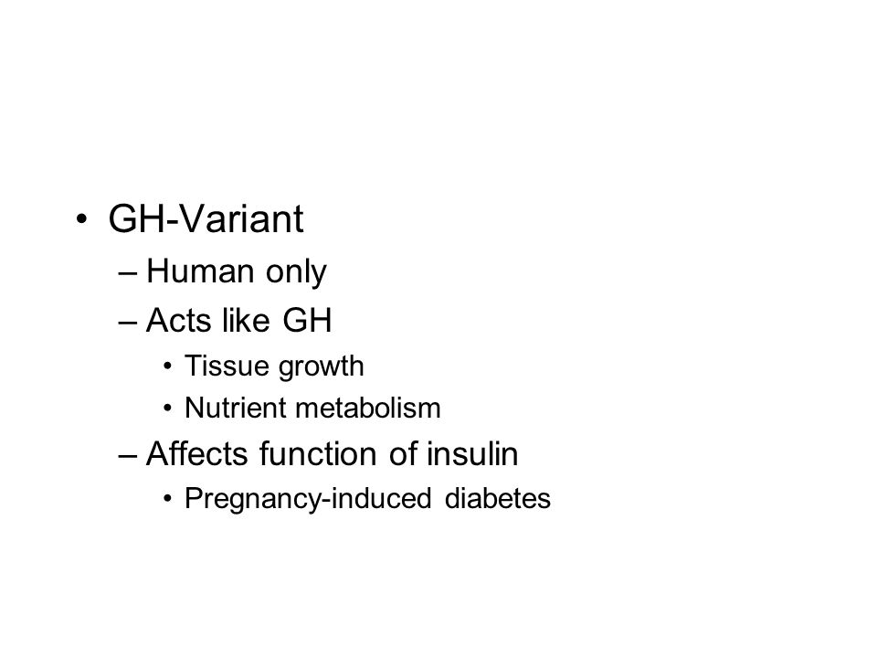 GH-Variant Human only Acts like GH Affects function of insulin