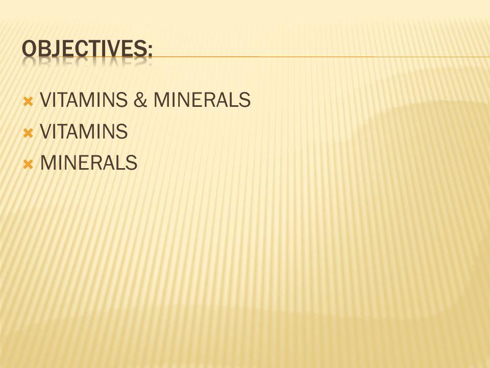 OBJECTIVES: VITAMINS & MINERALS VITAMINS MINERALS