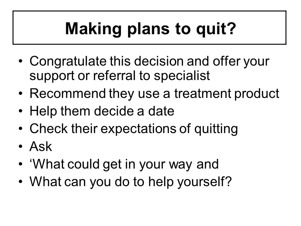 Making plans to quit Congratulate this decision and offer your support or referral to specialist. Recommend they use a treatment product.