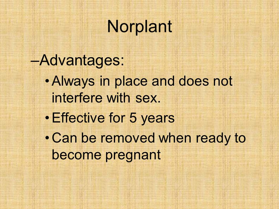Norplant Advantages: Always in place and does not interfere with sex.