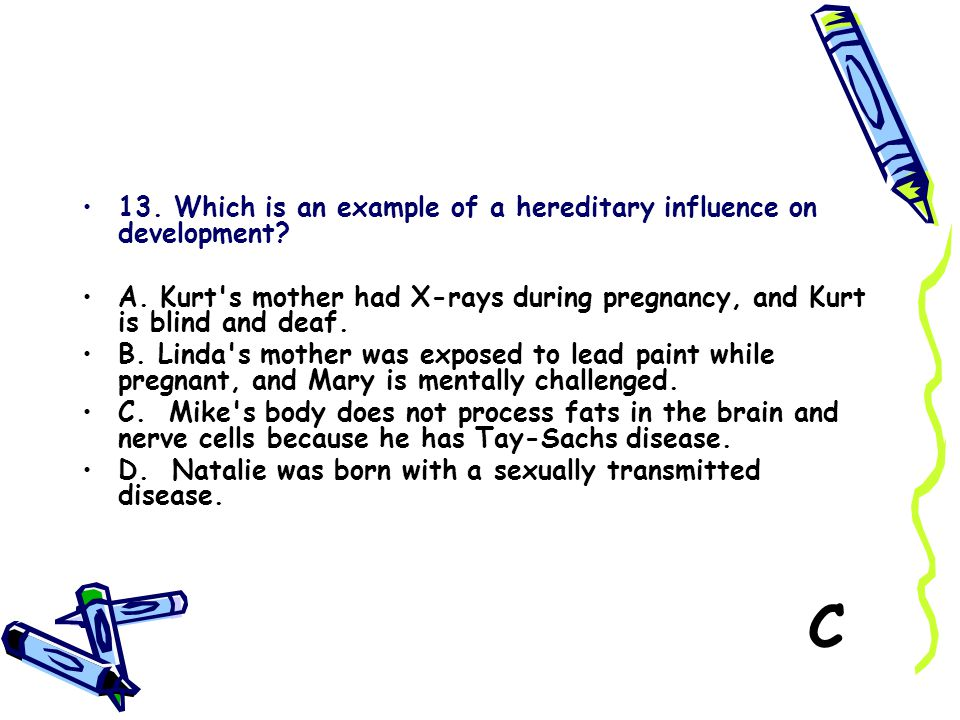 C 13. Which is an example of a hereditary influence on development