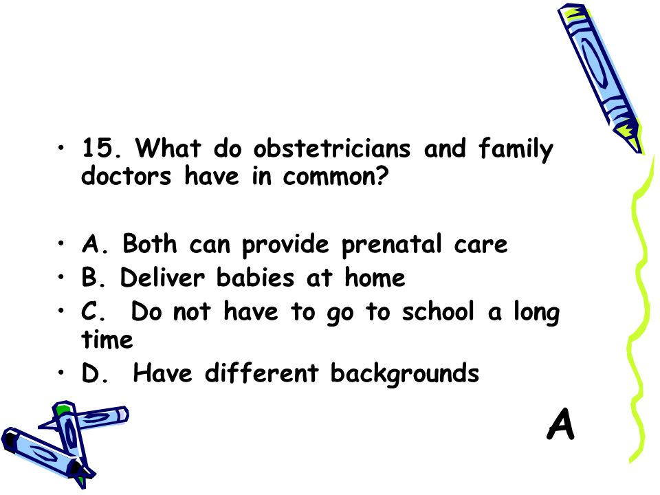A 15. What do obstetricians and family doctors have in common