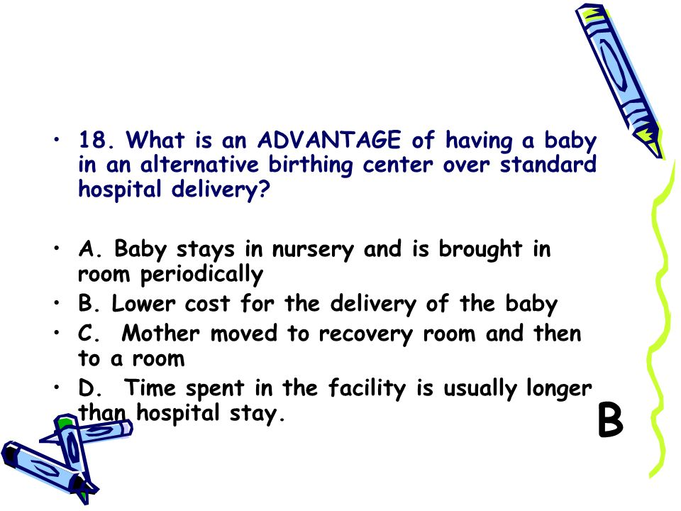 18. What is an ADVANTAGE of having a baby in an alternative birthing center over standard hospital delivery
