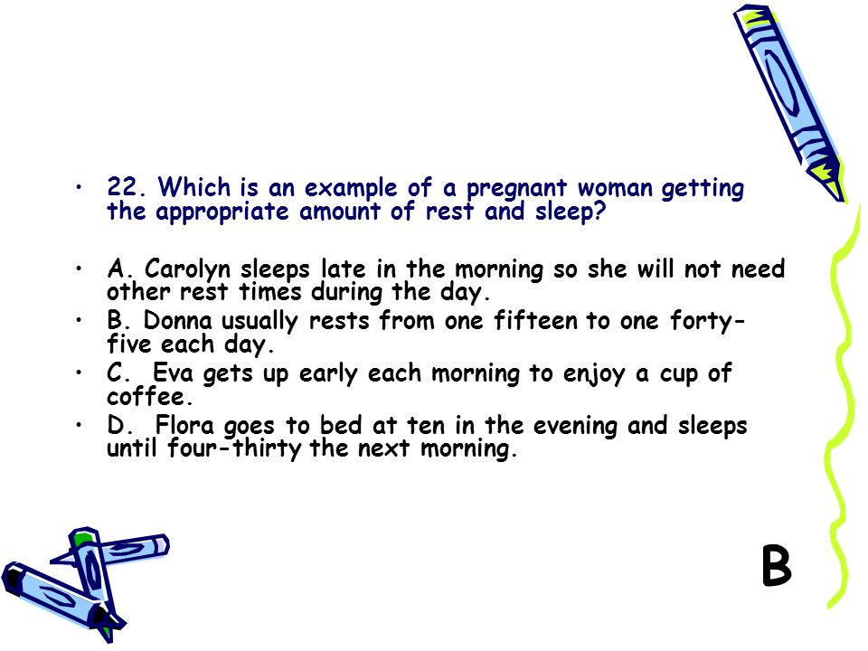 22. Which is an example of a pregnant woman getting the appropriate amount of rest and sleep