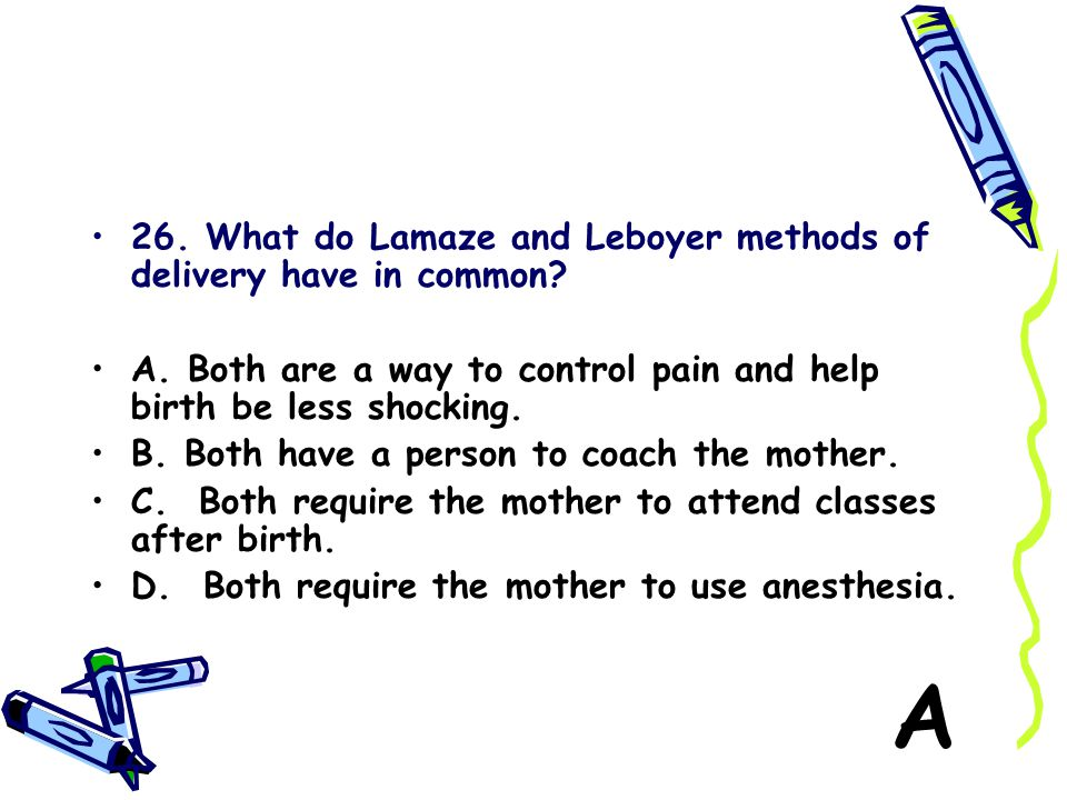 A 26. What do Lamaze and Leboyer methods of delivery have in common