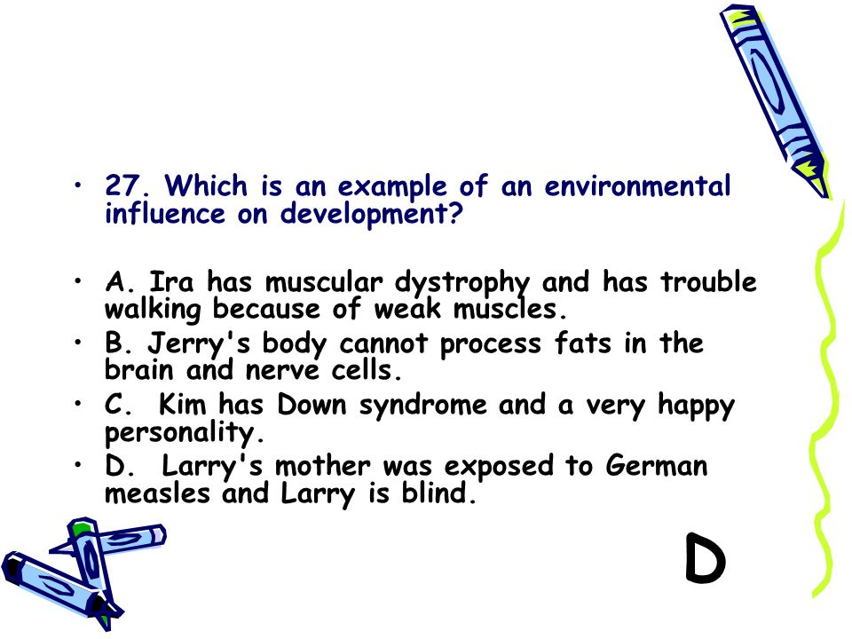 27. Which is an example of an environmental influence on development