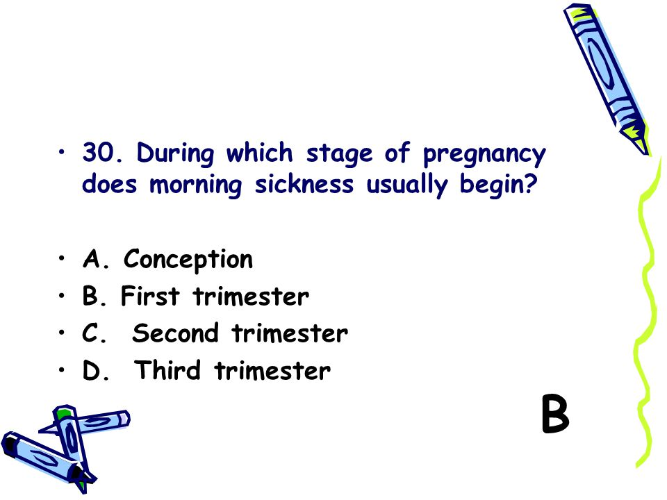 30. During which stage of pregnancy does morning sickness usually begin