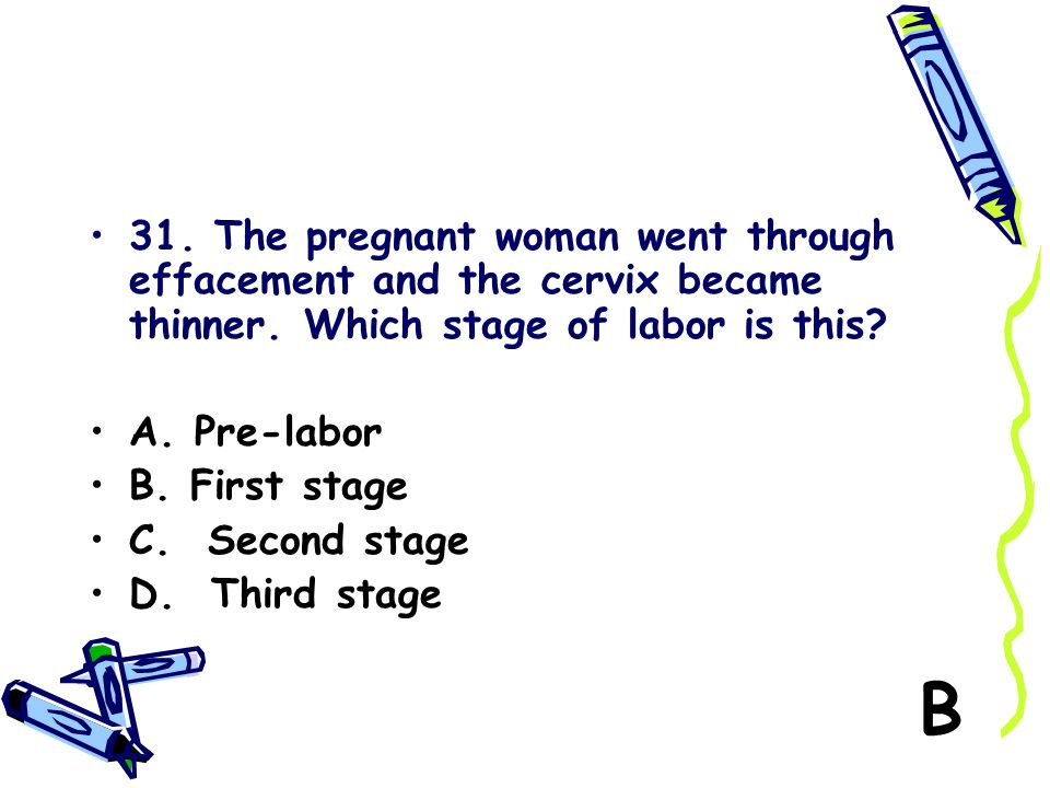 31. The pregnant woman went through effacement and the cervix became thinner. Which stage of labor is this