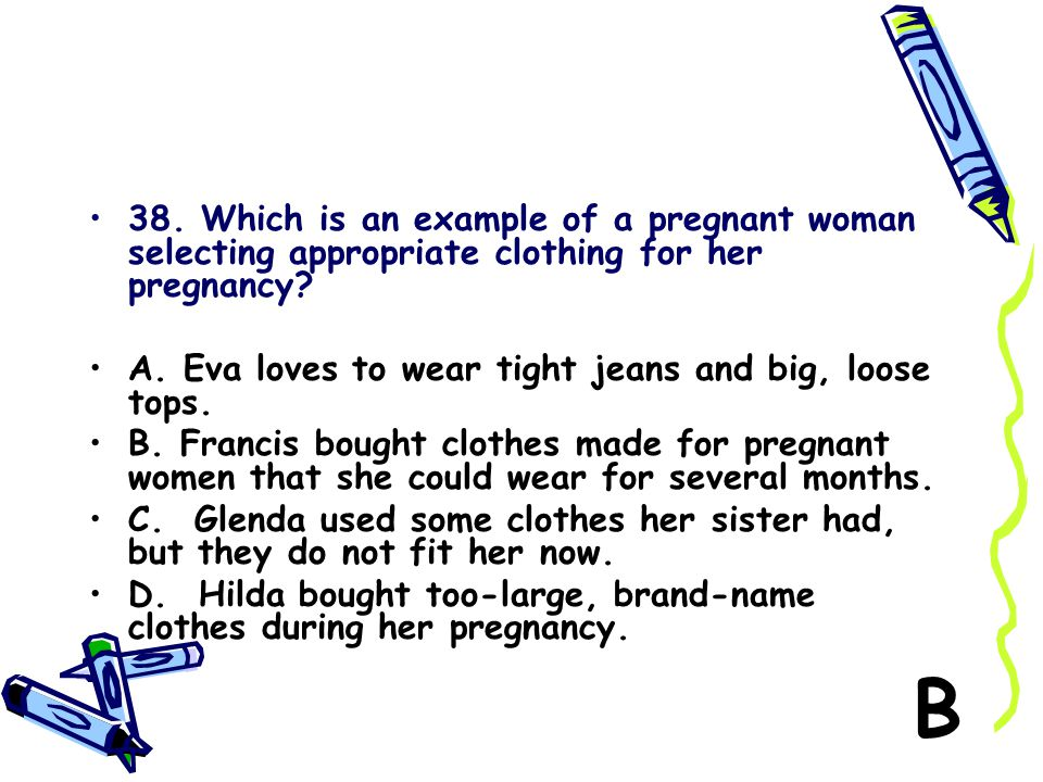 38. Which is an example of a pregnant woman selecting appropriate clothing for her pregnancy
