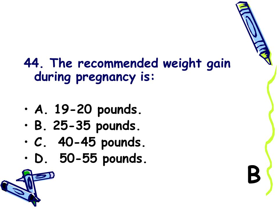 B 44. The recommended weight gain during pregnancy is: