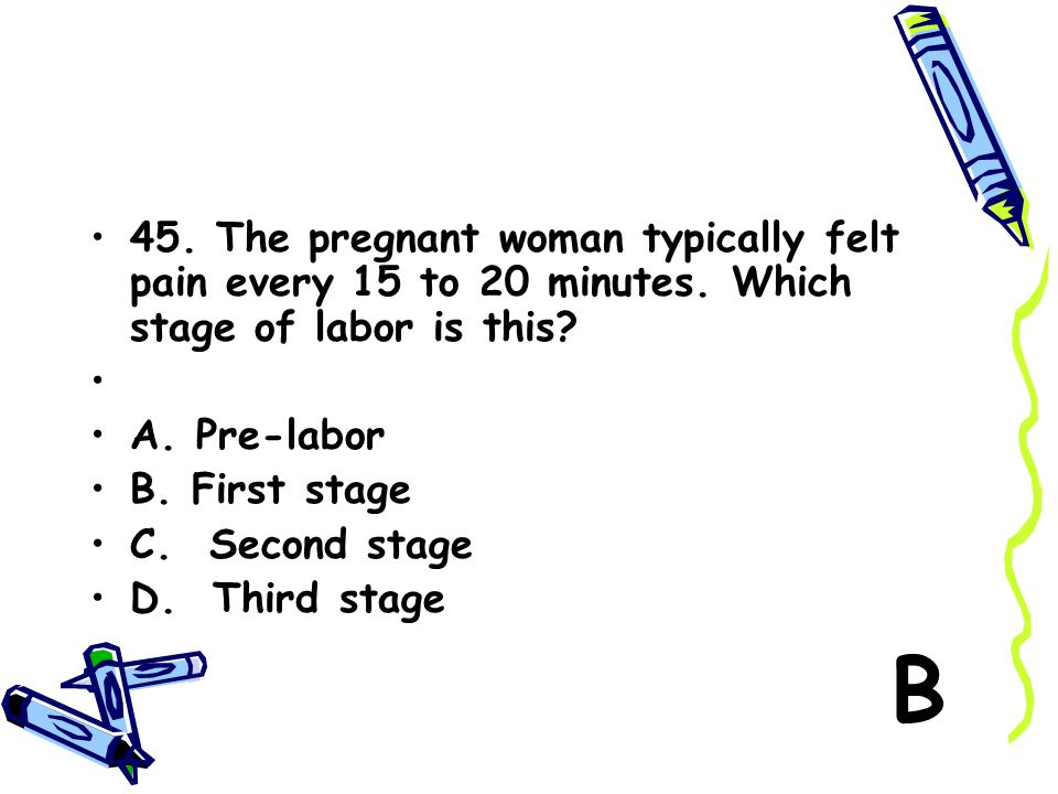 45. The pregnant woman typically felt pain every 15 to 20 minutes