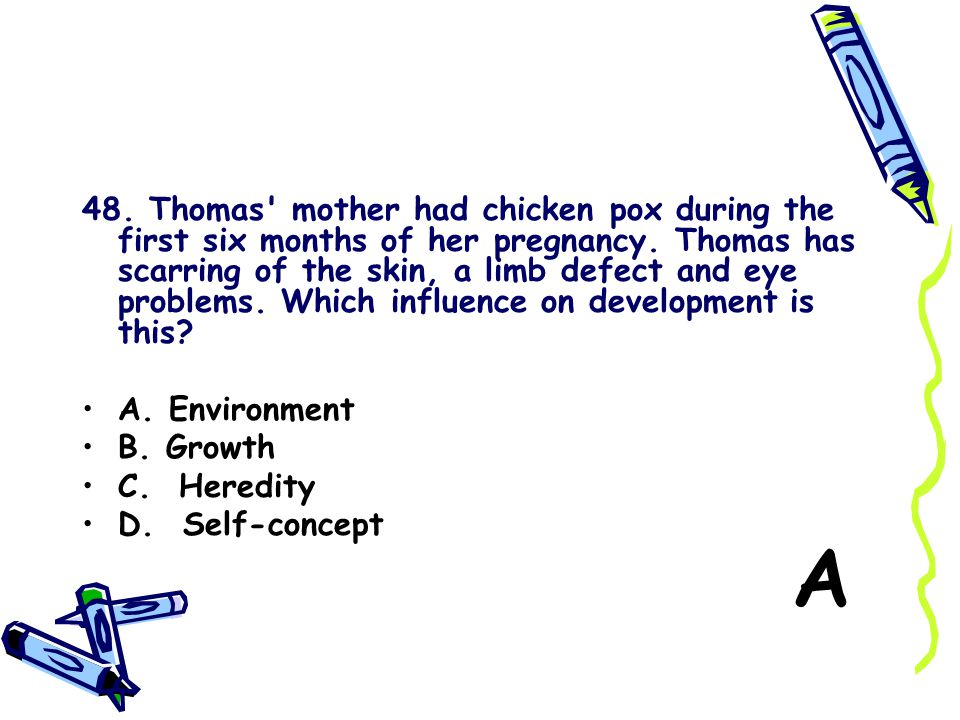 48. Thomas mother had chicken pox during the first six months of her pregnancy. Thomas has scarring of the skin, a limb defect and eye problems. Which influence on development is this