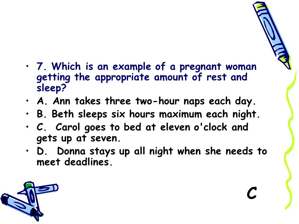 7. Which is an example of a pregnant woman getting the appropriate amount of rest and sleep