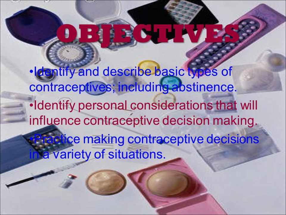 OBJECTIVES Identify and describe basic types of contraceptives; including abstinence.