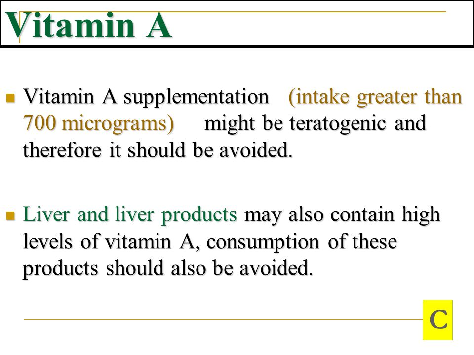 Vitamin A Vitamin A supplementation (intake greater than 700 micrograms) might be teratogenic and therefore it should be avoided.