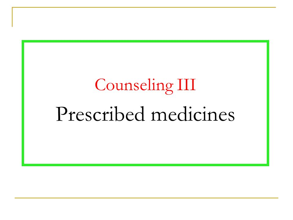 Counseling III Prescribed medicines