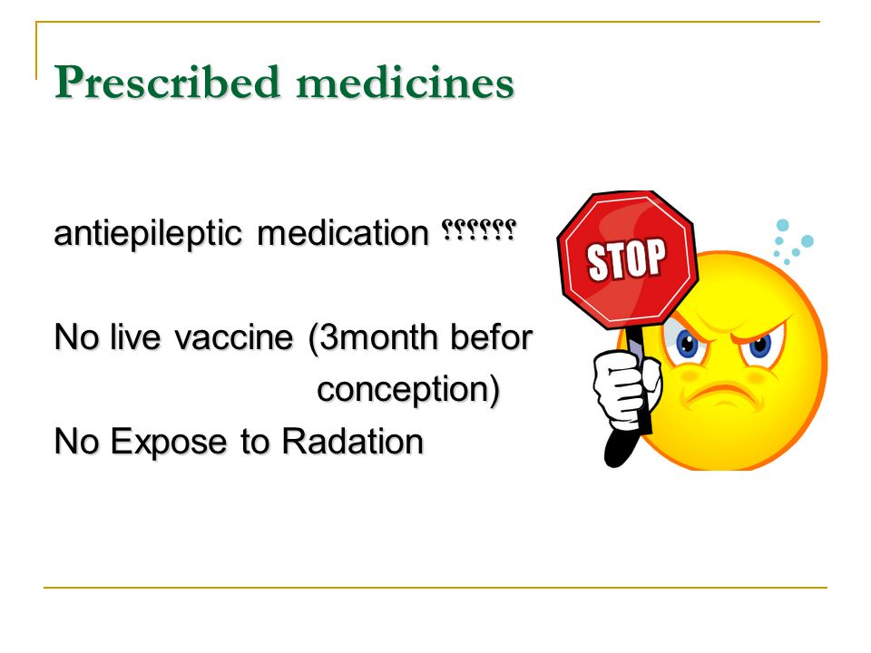 Prescribed medicines ؟؟؟؟؟؟antiepileptic medication No live vaccine (3month befor conception) No Expose to Radation
