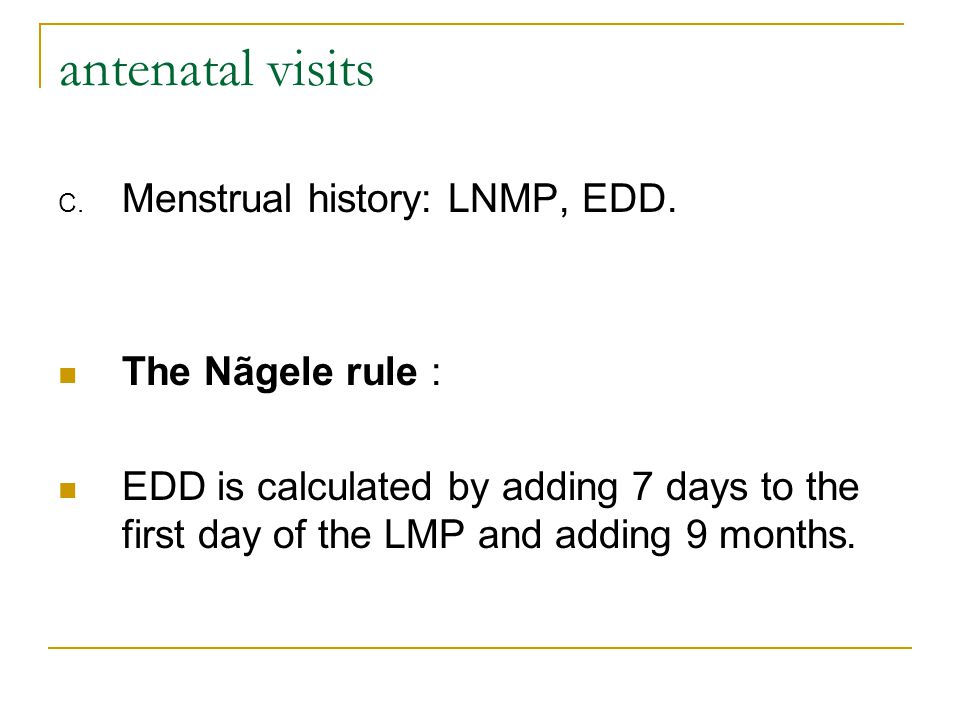 antenatal visits Menstrual history: LNMP, EDD. The Nãgele rule :