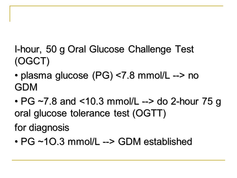 I-hour, 50 g Oral Glucose Challenge Test (OGCT) • plasma glucose (PG) <7.8 mmol/L --> no GDM • PG ~7.8 and <10.3 mmol/L --> do 2-hour 75 g oral glucose tolerance test (OGTT) for diagnosis • PG ~1O.3 mmol/L --> GDM established