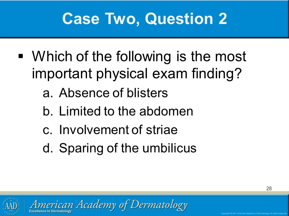 Case Two, Question 2 Which of the following is the most important physical exam finding Absence of blisters.