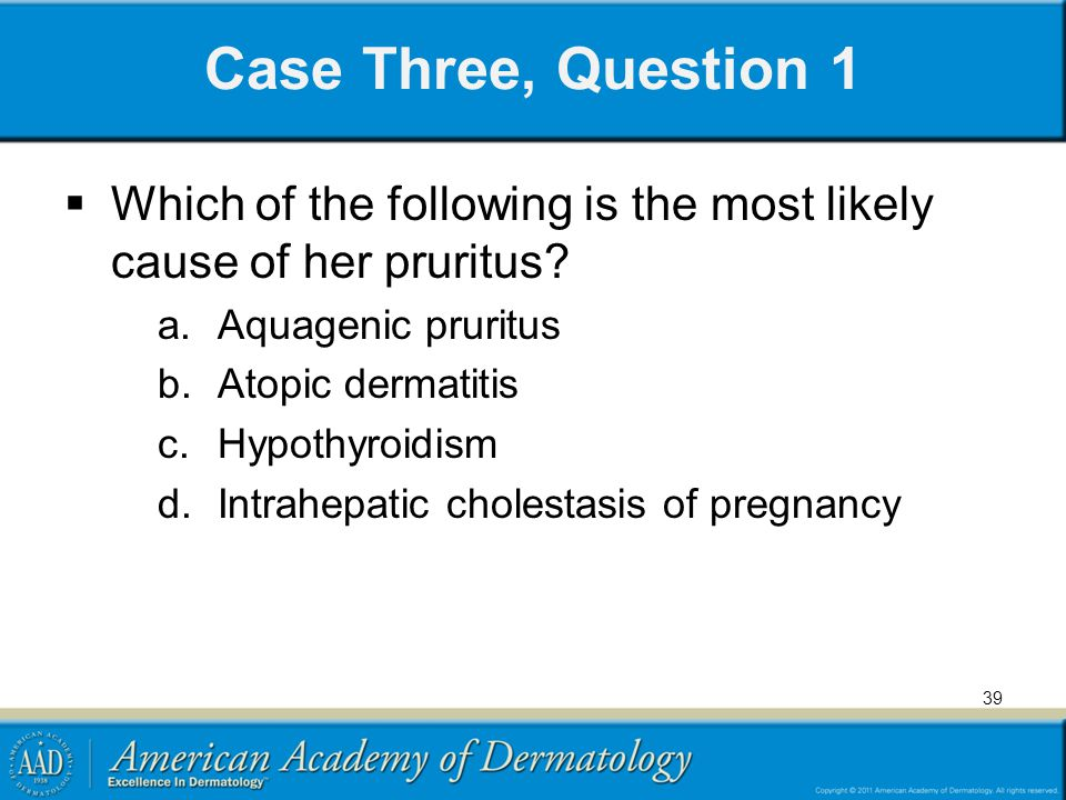 Case Three, Question 1 Which of the following is the most likely cause of her pruritus Aquagenic pruritus.