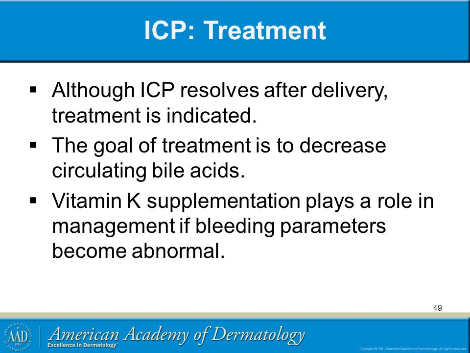 ICP: Treatment Although ICP resolves after delivery, treatment is indicated. The goal of treatment is to decrease circulating bile acids.