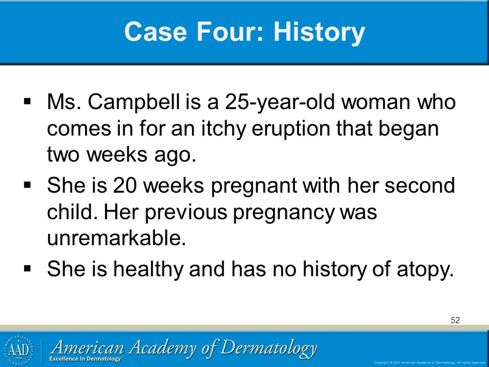 Case Four: History Ms. Campbell is a 25-year-old woman who comes in for an itchy eruption that began two weeks ago.