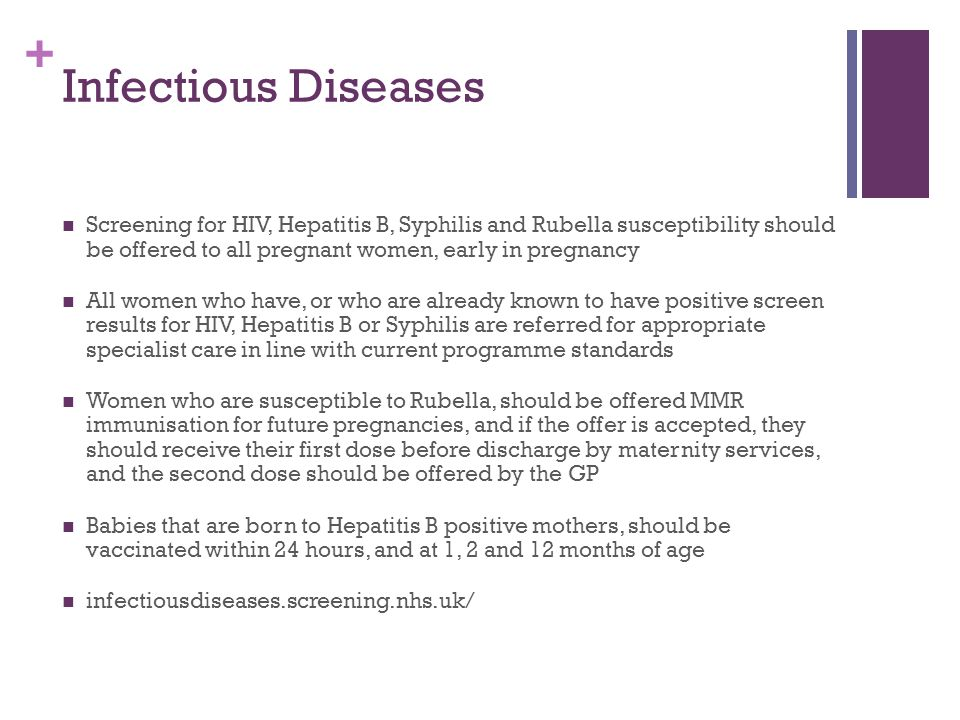 Infectious Diseases Screening for HIV, Hepatitis B, Syphilis and Rubella susceptibility should be offered to all pregnant women, early in pregnancy.