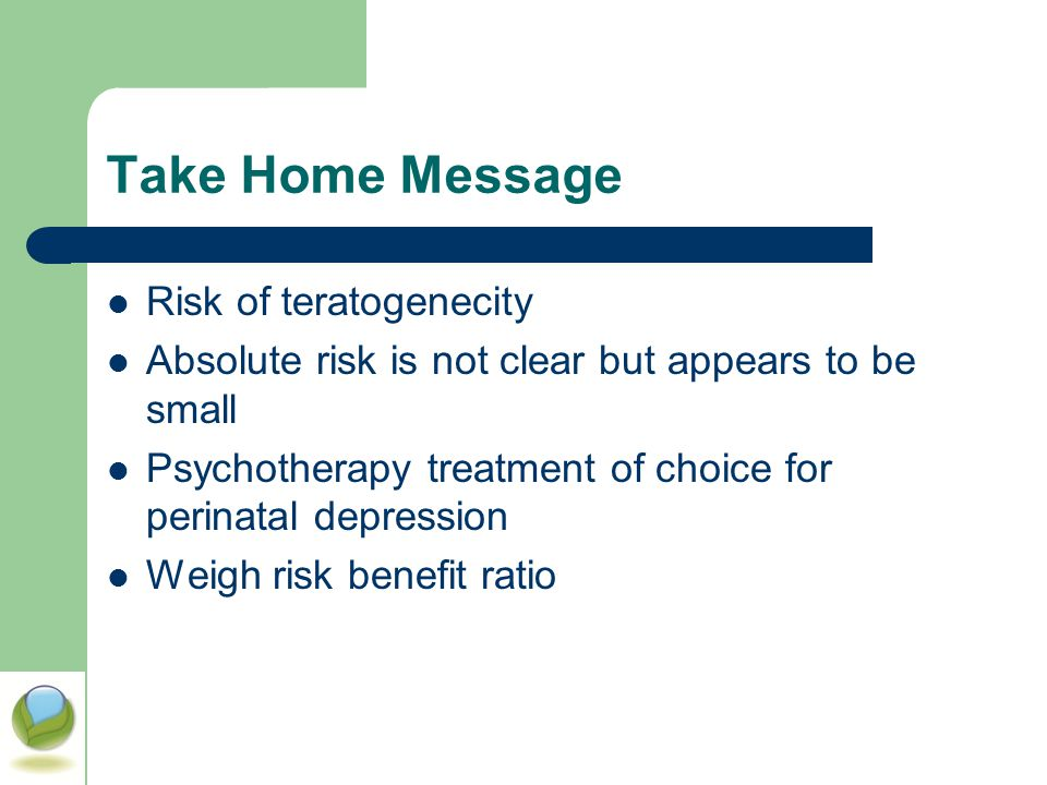 Take Home Message Risk of teratogenecity