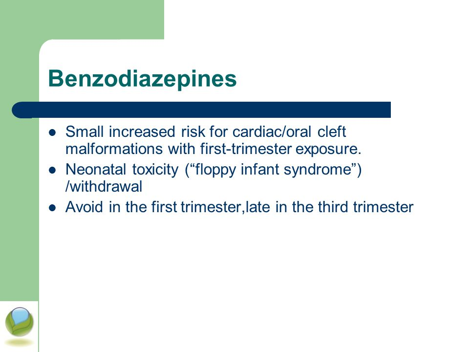 Benzodiazepines Small increased risk for cardiac/oral cleft malformations with first-trimester exposure.