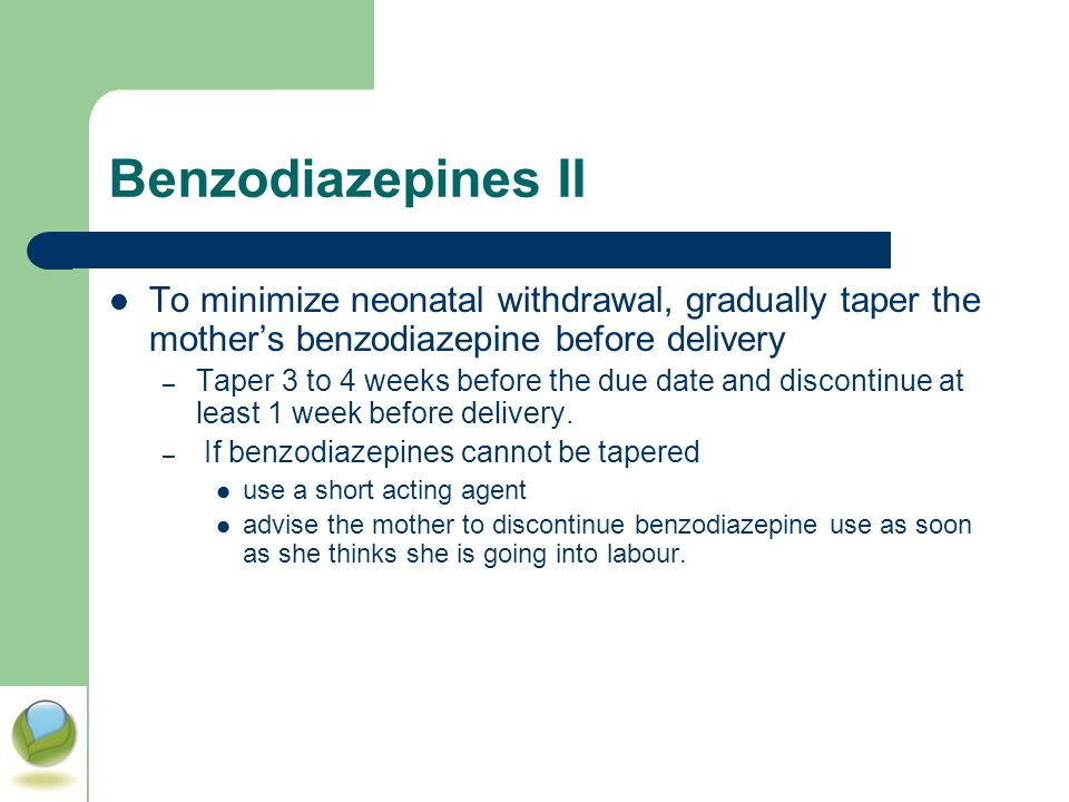 Benzodiazepines II To minimize neonatal withdrawal, gradually taper the mother's benzodiazepine before delivery.