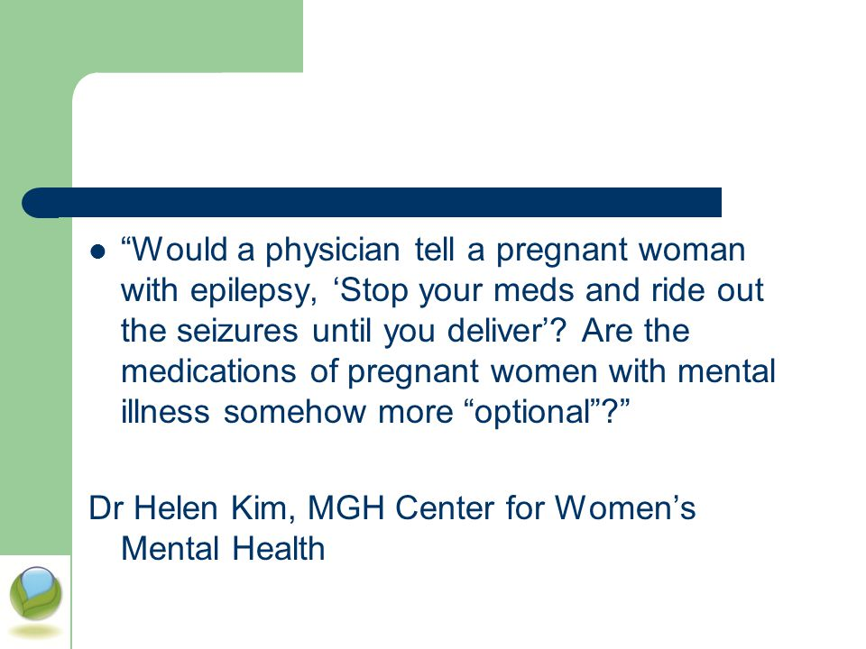 Would a physician tell a pregnant woman with epilepsy, 'Stop your meds and ride out the seizures until you deliver' Are the medications of pregnant women with mental illness somehow more optional