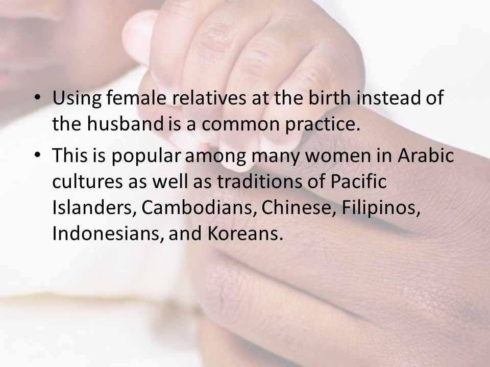 Using female relatives at the birth instead of the husband is a common practice.