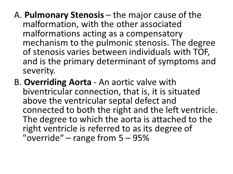 A. Pulmonary Stenosis – the major cause of the malformation, with the other associated malformations acting as a compensatory mechanism to the pulmonic stenosis. The degree of stenosis varies between individuals with TOF, and is the primary determinant of symptoms and severity.