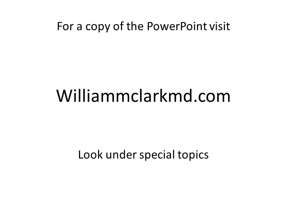 Williammclarkmd.com For a copy of the PowerPoint visit