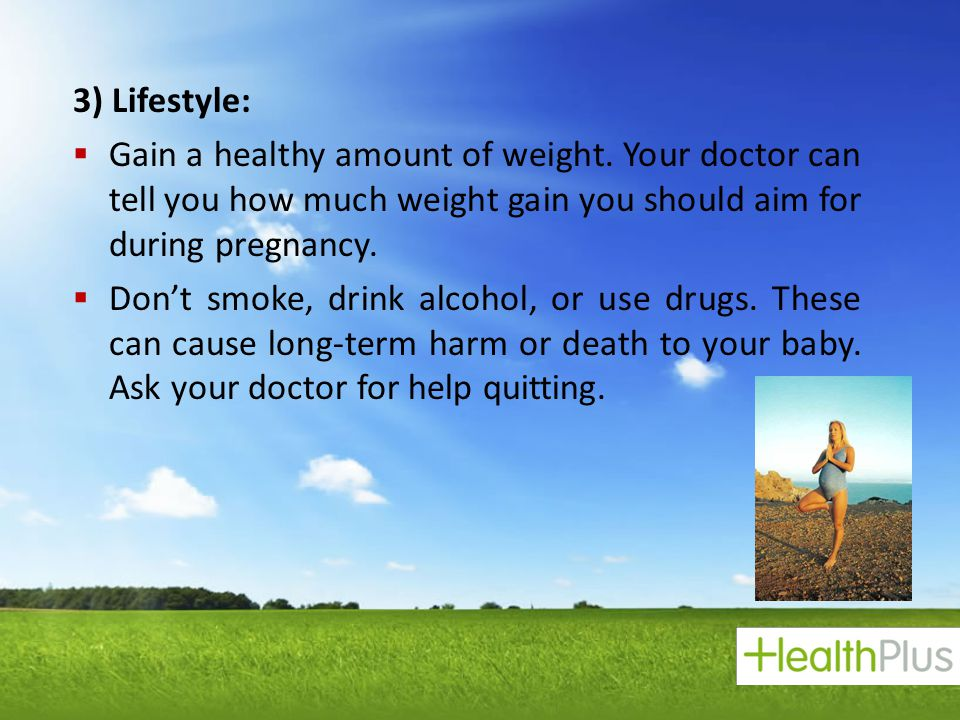 3) Lifestyle: Gain a healthy amount of weight. Your doctor can tell you how much weight gain you should aim for during pregnancy.