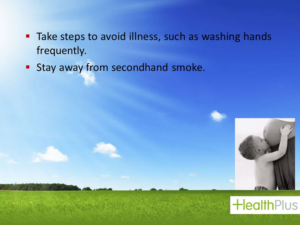 Take steps to avoid illness, such as washing hands frequently.