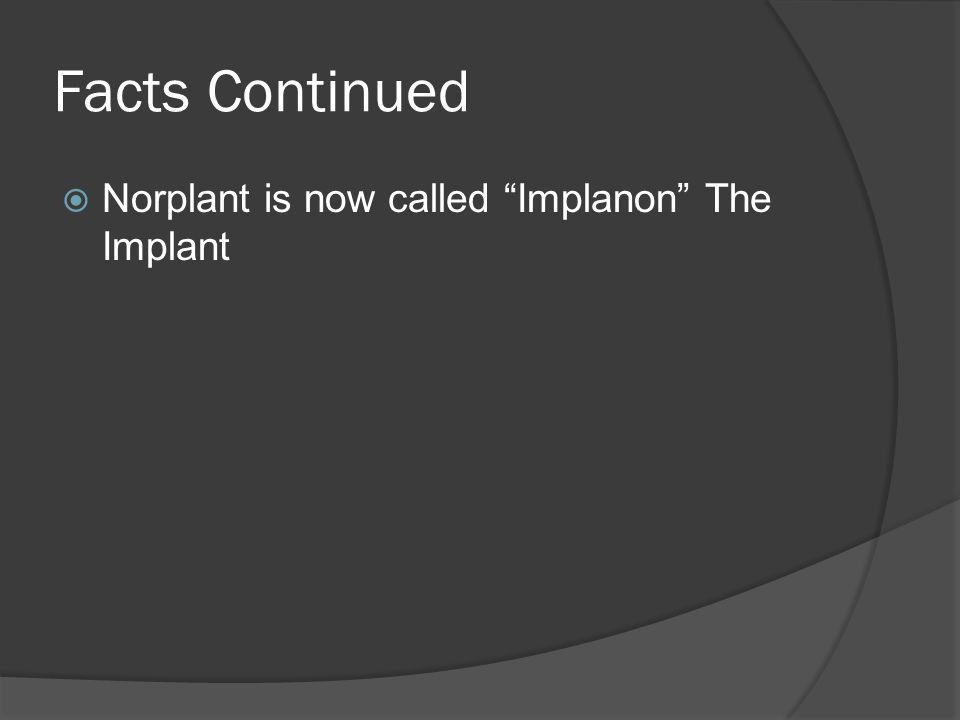 Facts Continued Norplant is now called Implanon The Implant