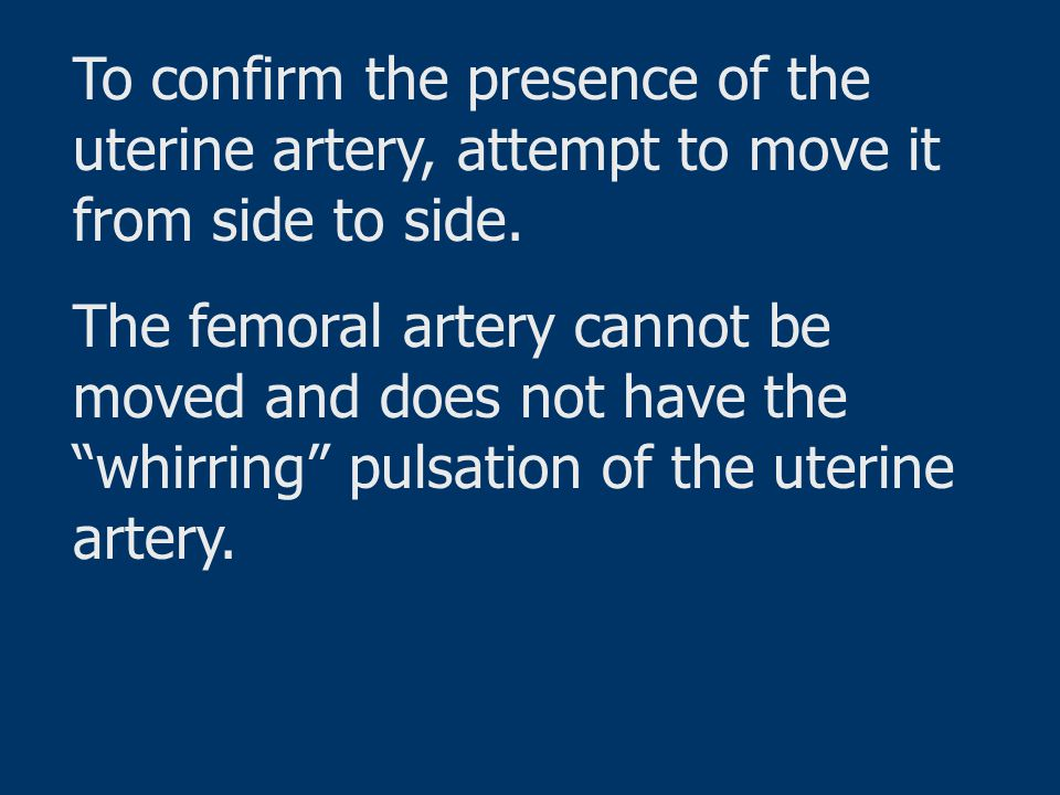To confirm the presence of the uterine artery, attempt to move it from side to side.